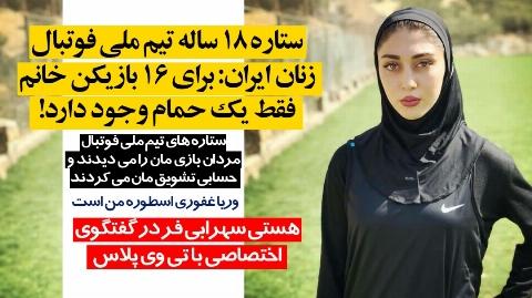 ستاره ۱۸ ساله تیم ملی فوتبال زنان ایران: برای ۱۶ بازیکن خانم فقط یک حمام وجود دارد!/ستاره های تیم ملی فوتبال مردان بازی مان را می دیدند و حسابی تشویق مان می کردند/وریا غفوری اسطوره من است